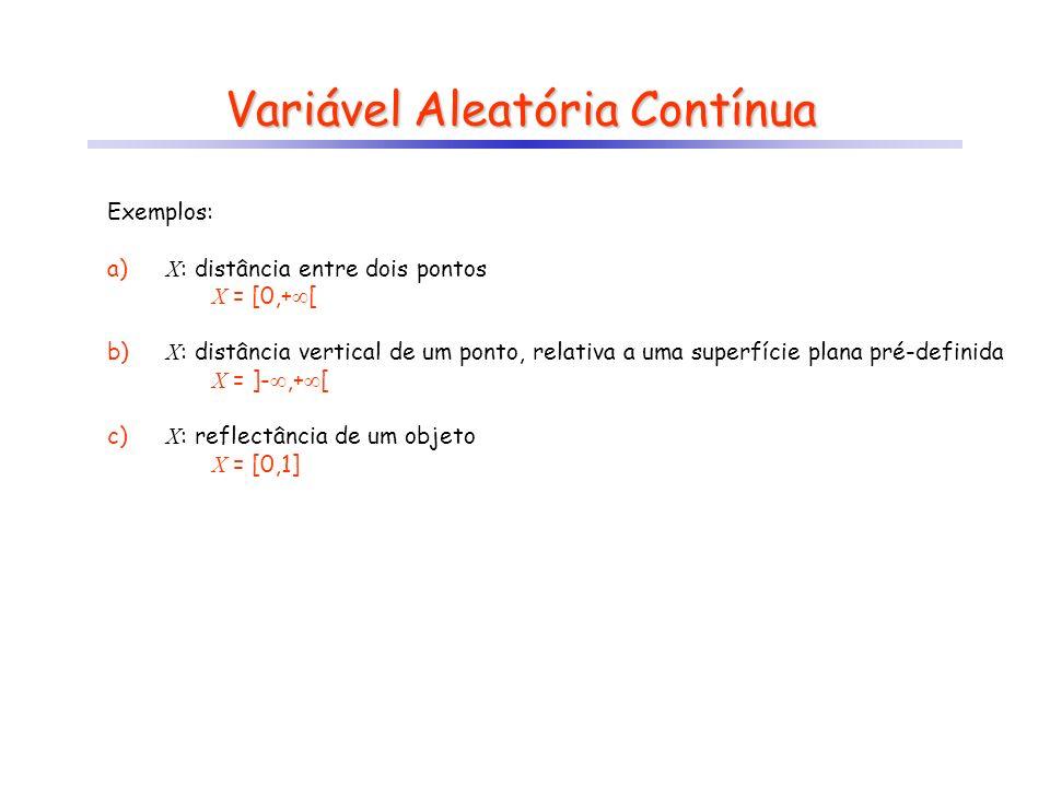 Variável Aleatória Contínua Exemplos: a) X : distância entre dois pontos X = [0,+ [ b) X : distância vertical de um ponto, relativa a uma superfície plana pré-definida X = ]-,+ [ c) X : reflectância de um objeto X = [0,1]