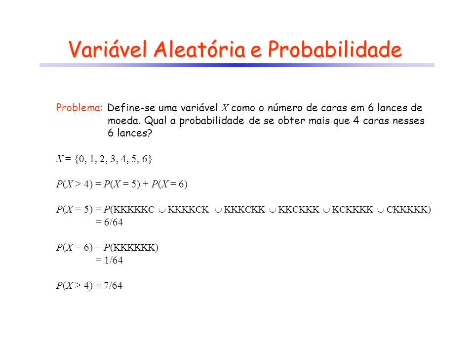 Variável Aleatória e Probabilidade Problema: Define-se uma variável X como o número de caras em 6 lances de moeda.