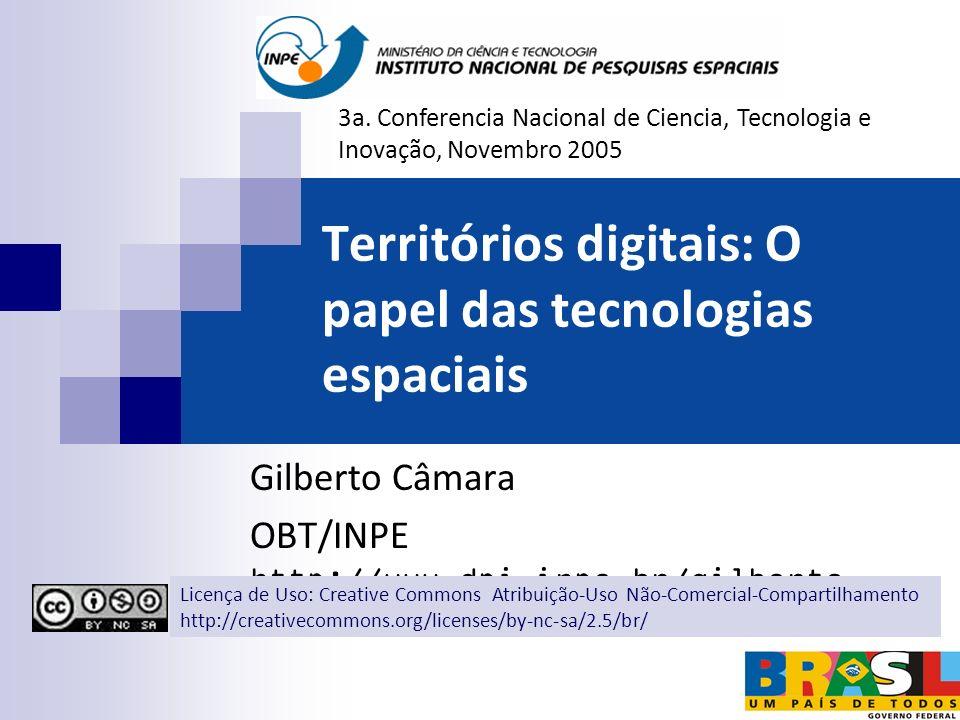Territórios digitais: O papel das tecnologias espaciais Gilberto Câmara OBT/INPE http://www.dpi.inpe.br/gilberto 3a. Conferencia Nacional de Ciencia,
