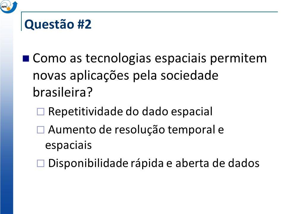 Questão #2 Como as tecnologias espaciais permitem novas aplicações pela sociedade brasileira? Repetitividade do dado espacial Aumento de resolução tem