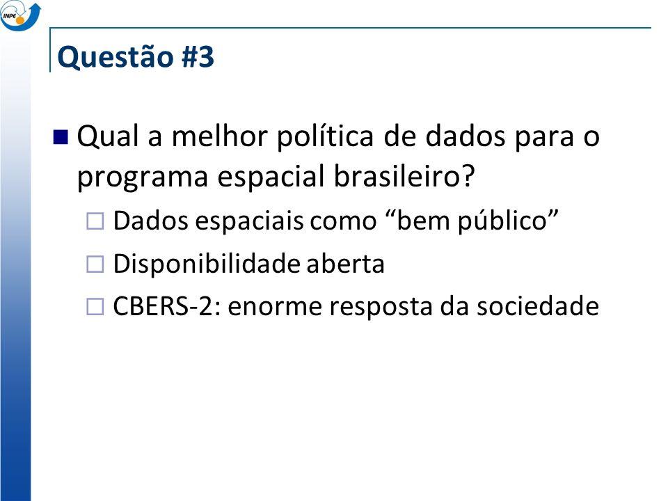 Questão #3 Qual a melhor política de dados para o programa espacial brasileiro? Dados espaciais como bem público Disponibilidade aberta CBERS-2: enorm