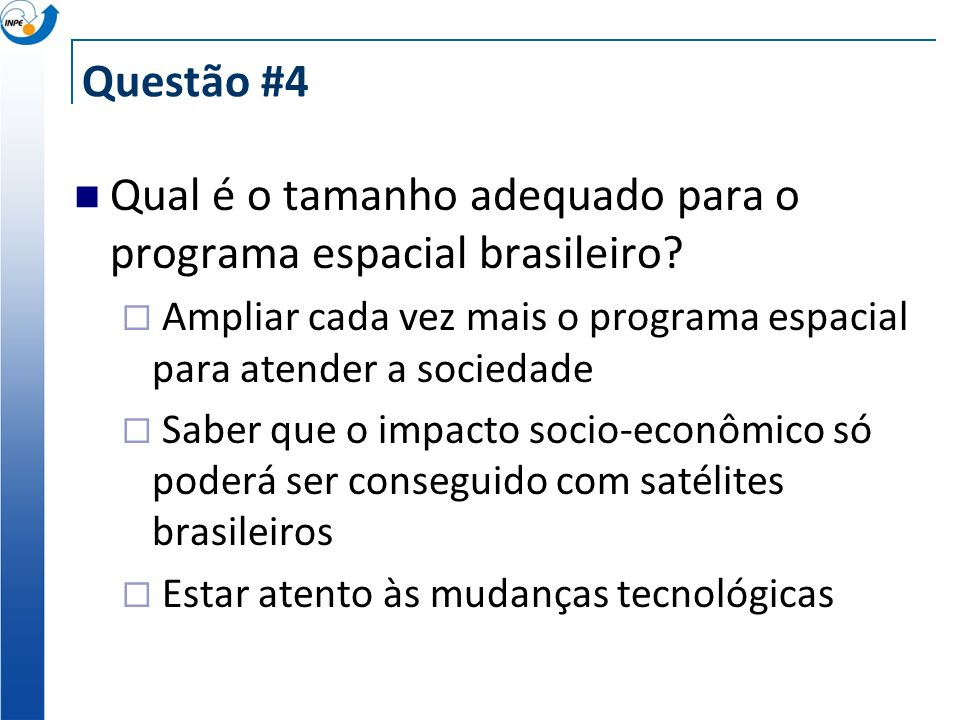 Questão #4 Qual é o tamanho adequado para o programa espacial brasileiro? Ampliar cada vez mais o programa espacial para atender a sociedade Saber que