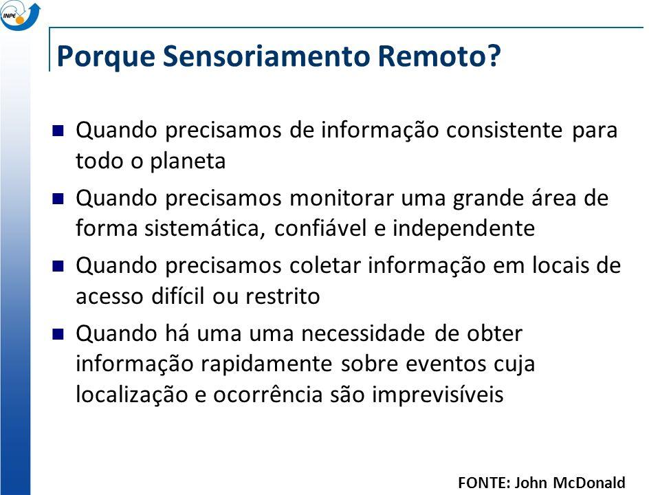 Porque Sensoriamento Remoto? Quando precisamos de informação consistente para todo o planeta Quando precisamos monitorar uma grande área de forma sist