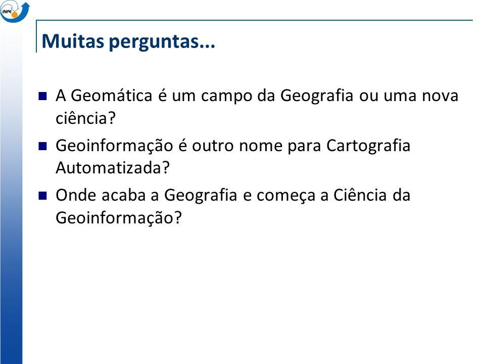 Muitas perguntas... A Geomática é um campo da Geografia ou uma nova ciência? Geoinformação é outro nome para Cartografia Automatizada? Onde acaba a Ge