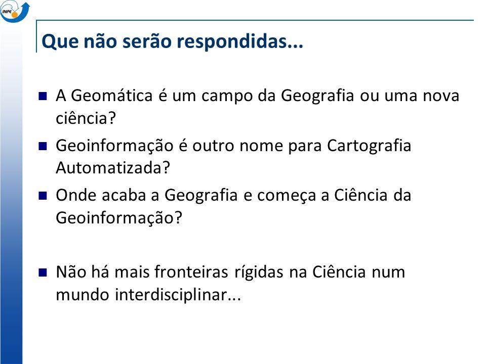Que não serão respondidas... A Geomática é um campo da Geografia ou uma nova ciência? Geoinformação é outro nome para Cartografia Automatizada? Onde a