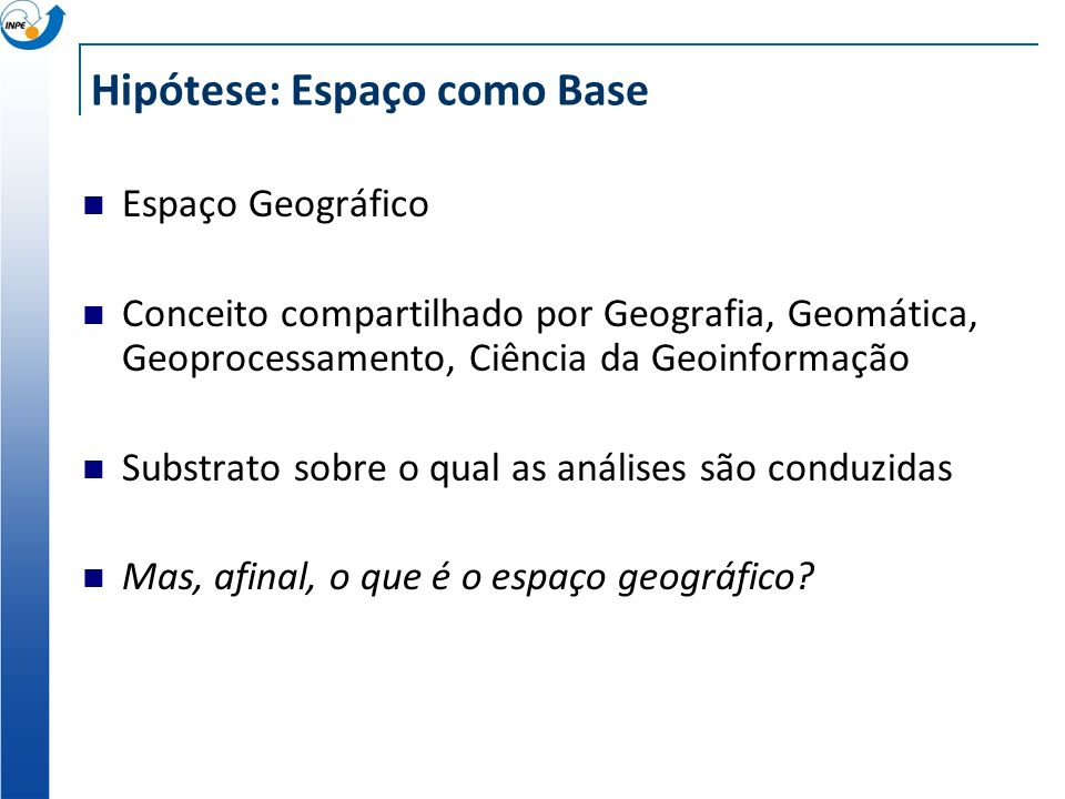 Hipótese: Espaço como Base Espaço Geográfico Conceito compartilhado por Geografia, Geomática, Geoprocessamento, Ciência da Geoinformação Substrato sob