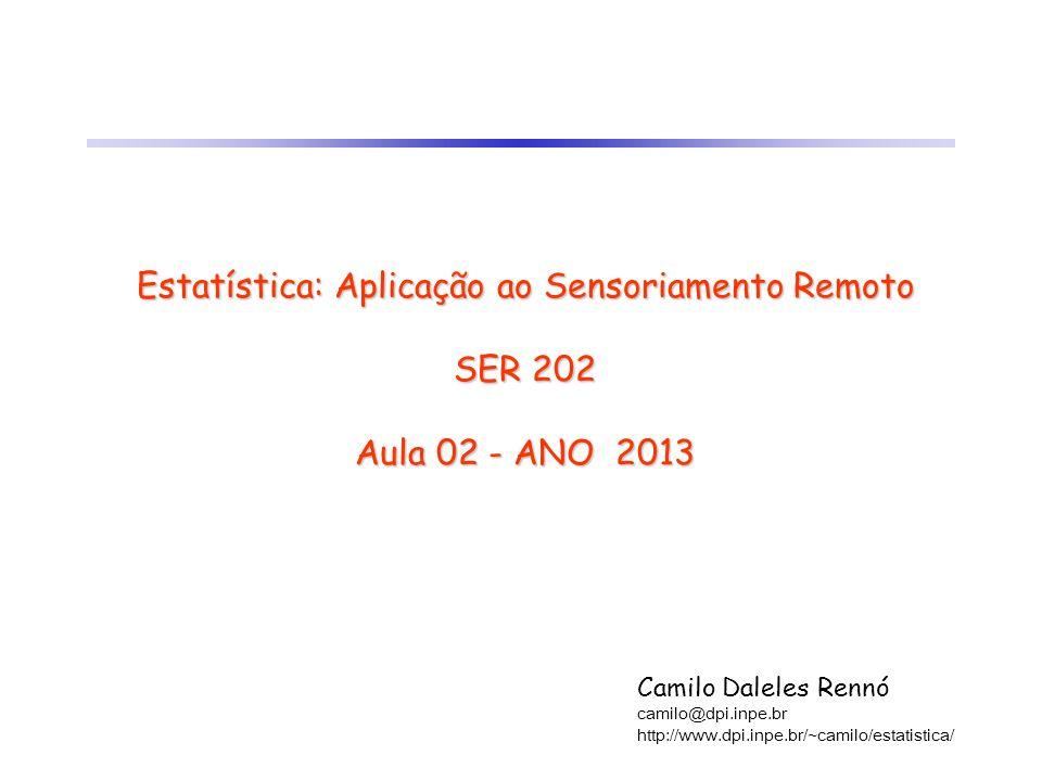 Estatística: Aplicação ao Sensoriamento Remoto SER 202 Aula 02 - ANO 2013 Camilo Daleles Rennó camilo@dpi.inpe.br http://www.dpi.inpe.br/~camilo/estat