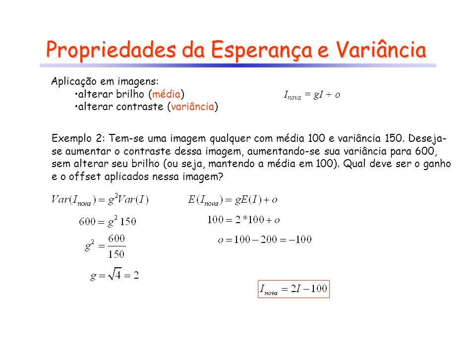 Propriedades da Esperança e Variância Exemplo 2: Tem-se uma imagem qualquer com média 100 e variância 150. Deseja- se aumentar o contraste dessa image