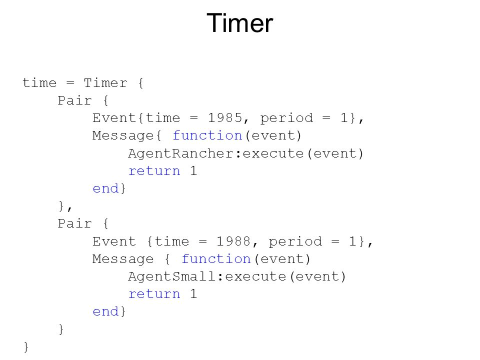 time = Timer { Pair { Event{time = 1985, period = 1}, Message{ function(event) AgentRancher:execute(event) return 1 end} }, Pair { Event {time = 1988, period = 1}, Message { function(event) AgentSmall:execute(event) return 1 end} } Timer