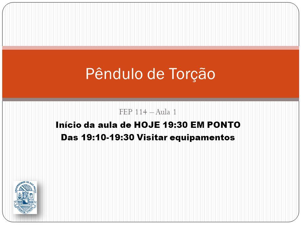 Pêndulo de Torção FEP 114 – Aula 1 Início da aula de HOJE 19:30 EM PONTO Das 19:10-19:30 Visitar equipamentos