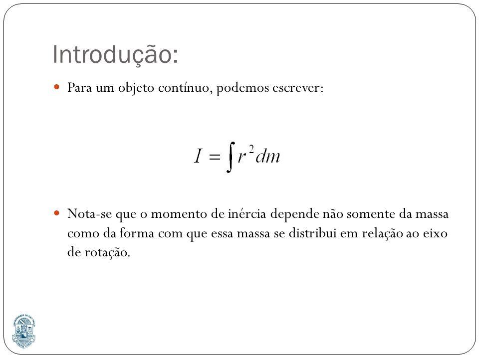 Introdução: Para um objeto contínuo, podemos escrever: Nota-se que o momento de inércia depende não somente da massa como da forma com que essa massa se distribui em relação ao eixo de rotação.