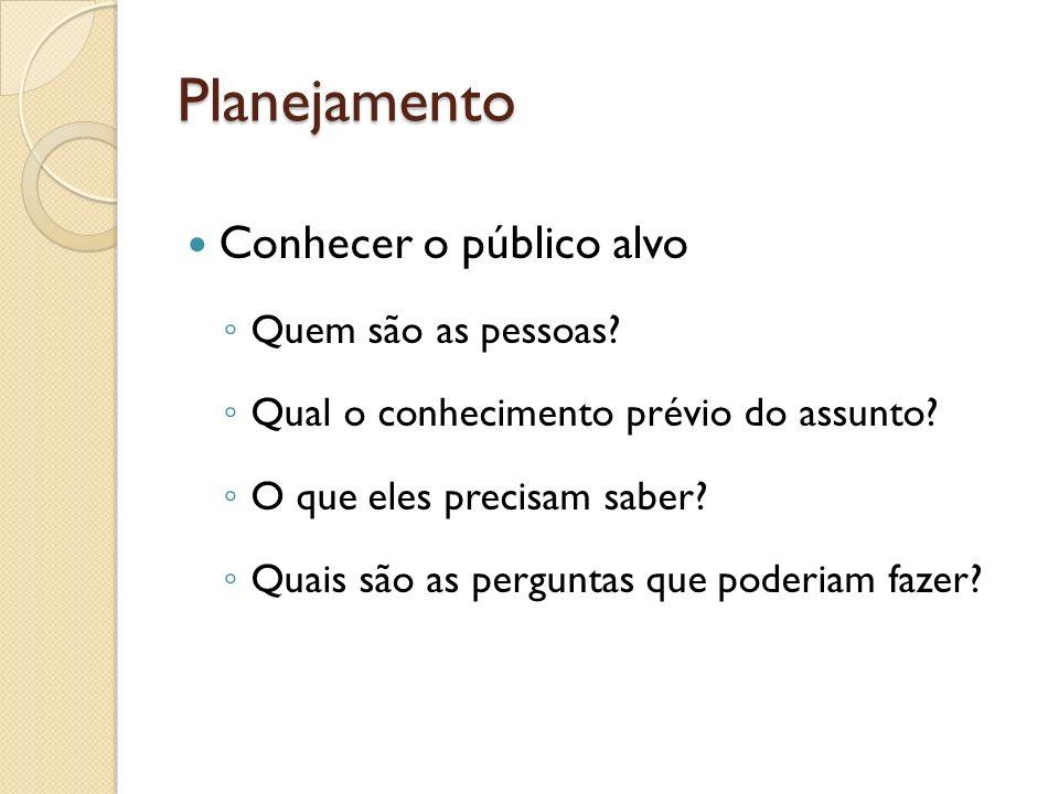 Planejamento Conhecer o público alvo Quem são as pessoas? Qual o conhecimento prévio do assunto? O que eles precisam saber? Quais são as perguntas que