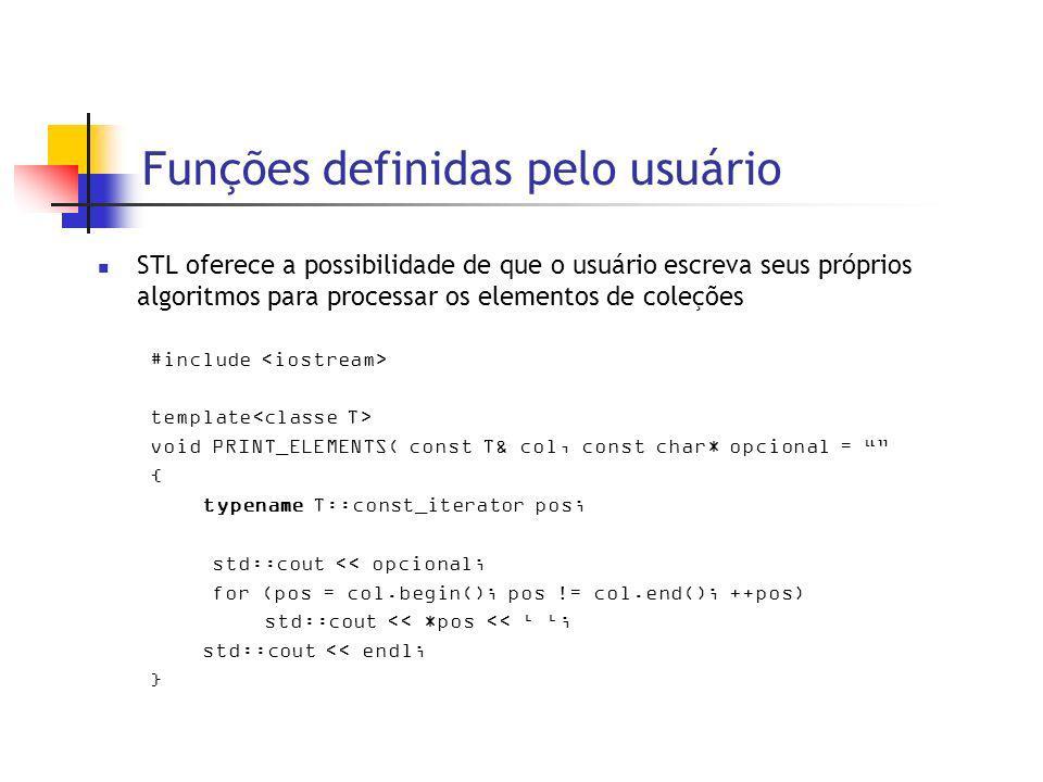 Funções definidas pelo usuário STL oferece a possibilidade de que o usuário escreva seus próprios algoritmos para processar os elementos de coleções #include template void PRINT_ELEMENTS( const T& col, const char* opcional = { typename T::const_iterator pos; std::cout << opcional; for (pos = col.begin(); pos != col.end(); ++pos) std::cout << *pos << ; std::cout << endl; }