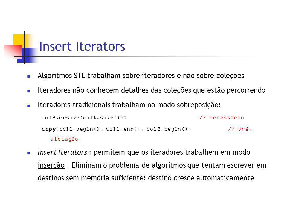 Insert Iterators Algoritmos STL trabalham sobre iteradores e não sobre coleções Iteradores não conhecem detalhes das coleções que estão percorrendo Iteradores tradicionais trabalham no modo sobreposição: col2.resize(col1.size());// necessário copy(col1.begin(), col1.end(), col2.begin(); // pré- alocação Insert Iterators : permitem que os iteradores trabalhem em modo inserção.