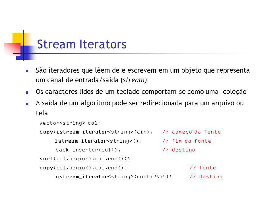 Stream Iterators São iteradores que lêem de e escrevem em um objeto que representa um canal de entrada/saída (stream) Os caracteres lidos de um teclado comportam-se como uma coleção A saída de um algoritmo pode ser redirecionada para um arquivo ou tela vector col; copy(istream_iterator (cin),// começo da fonte istream_iterator (),// fim da fonte back_inserter(col));// destino sort(col.begin(),col.end()); copy(col.begin(),col.end(),// fonte ostream_iterator (cout,\n); // destino