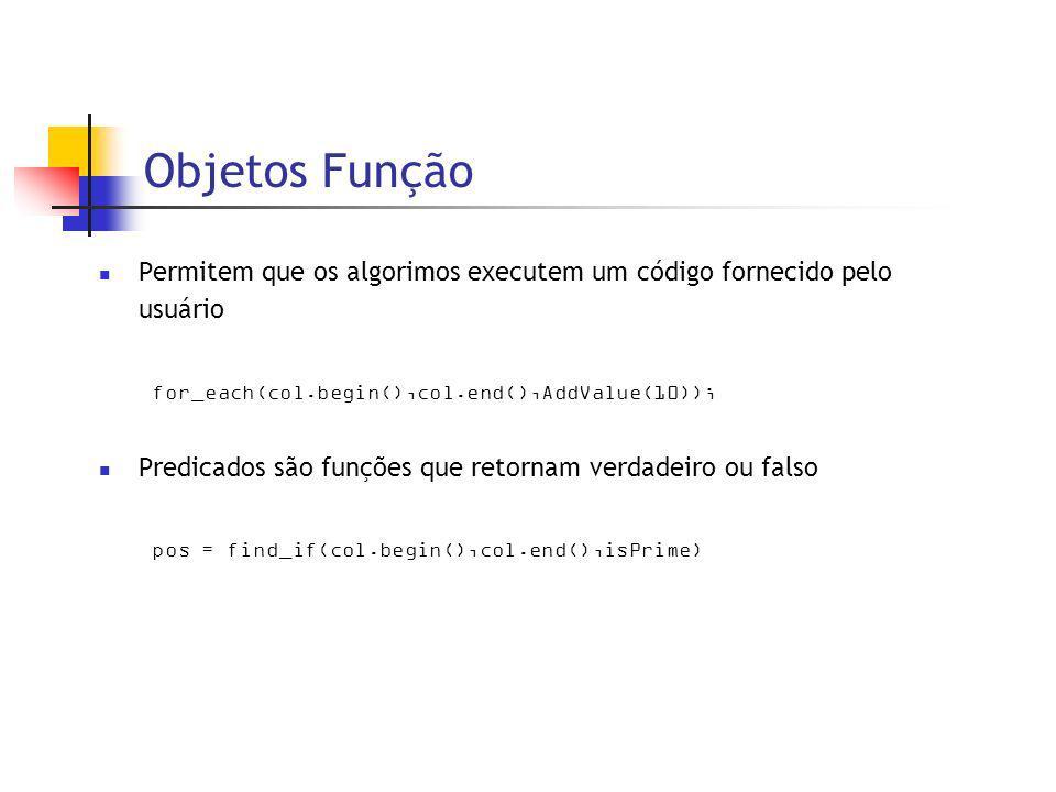 Objetos Função Permitem que os algorimos executem um código fornecido pelo usuário for_each(col.begin(),col.end(),AddValue(10)); Predicados são funções que retornam verdadeiro ou falso pos = find_if(col.begin(),col.end(),isPrime)