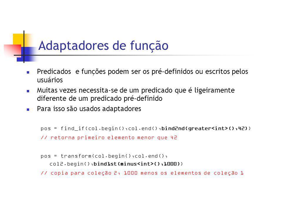 Adaptadores de função Predicados e funções podem ser os pré-definidos ou escritos pelos usuários Muitas vezes necessita-se de um predicado que é ligeiramente diferente de um predicado pré-definido Para isso são usados adaptadores pos = find_if(col.begin(),col.end(),bind2nd(greater (),42)) // retorna primeiro elemento menor que 42 pos = transform(col.begin(),col.end(), col2.begin(),bind1st(minus (),1000)) // copia para coleção 2, 1000 menos os elementos de coleção 1