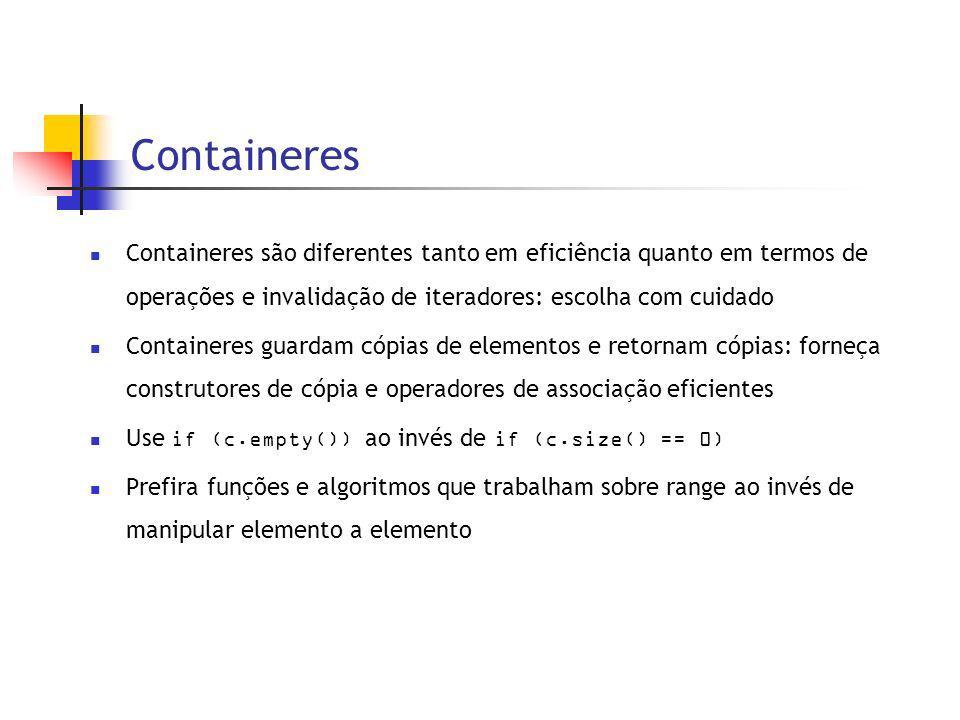Containeres Containeres são diferentes tanto em eficiência quanto em termos de operações e invalidação de iteradores: escolha com cuidado Containeres guardam cópias de elementos e retornam cópias: forneça construtores de cópia e operadores de associação eficientes Use if (c.empty()) ao invés de if (c.size() == 0) Prefira funções e algoritmos que trabalham sobre range ao invés de manipular elemento a elemento