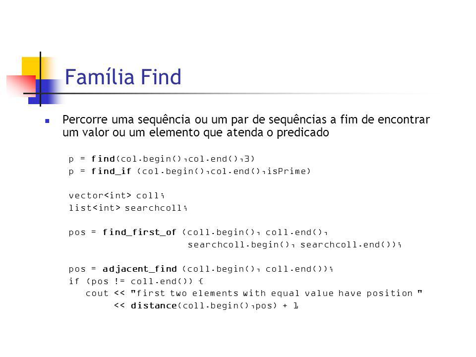 Família Find Percorre uma sequência ou um par de sequências a fim de encontrar um valor ou um elemento que atenda o predicado p = find(col.begin(),col.end(),3) p = find_if (col.begin(),col.end(),isPrime) vector coll; list searchcoll; pos = find_first_of (coll.begin(), coll.end(), searchcoll.begin(), searchcoll.end()); pos = adjacent_find (coll.begin(), coll.end()); if (pos != coll.end()) { cout << first two elements with equal value have position << distance(coll.begin(),pos) + 1