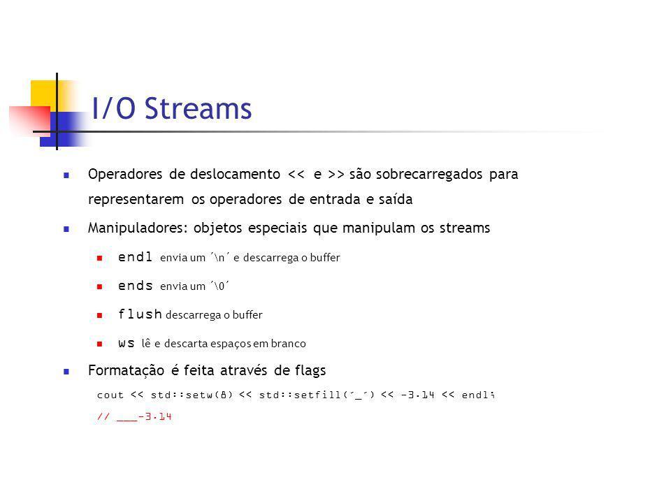 I/O Streams Operadores de deslocamento > são sobrecarregados para representarem os operadores de entrada e saída Manipuladores: objetos especiais que manipulam os streams endl envia um ´\n´ e descarrega o buffer ends envia um ´\0´ flush descarrega o buffer ws lê e descarta espaços em branco Formatação é feita através de flags cout << std::setw(8) << std::setfill(´_´) << -3.14 << endl; // ___-3.14