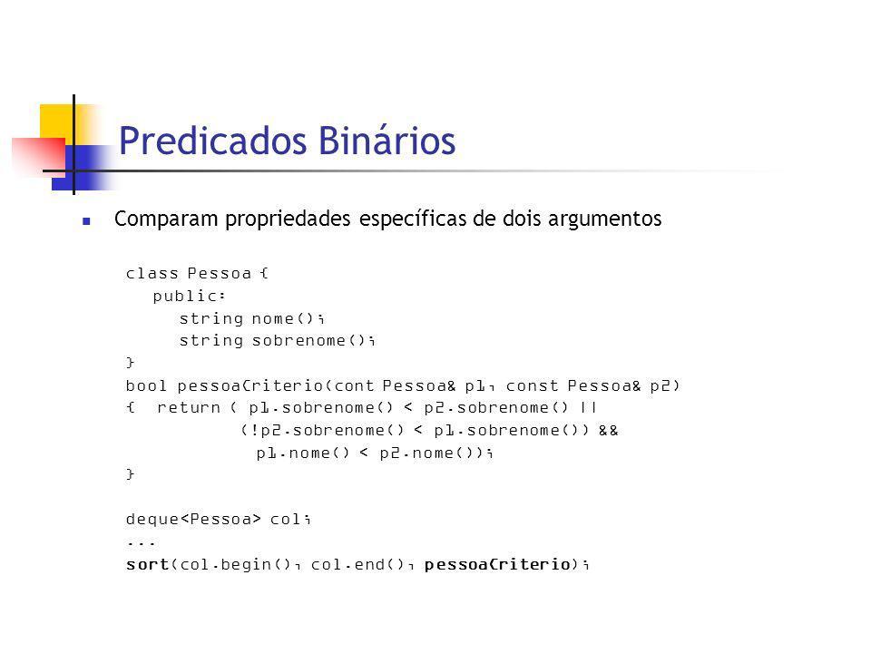 Predicados Binários Comparam propriedades específicas de dois argumentos class Pessoa { public: string nome(); string sobrenome(); } bool pessoaCriterio(cont Pessoa& p1, const Pessoa& p2) { return ( p1.sobrenome() < p2.sobrenome() || (!p2.sobrenome() < p1.sobrenome()) && p1.nome() < p2.nome()); } deque col;...