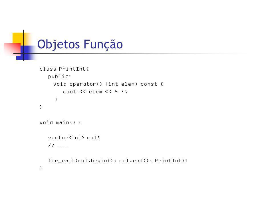 Objetos Função class PrintInt{ public: void operator() (int elem) const { cout << elem << ; } void main() { vector col; //...