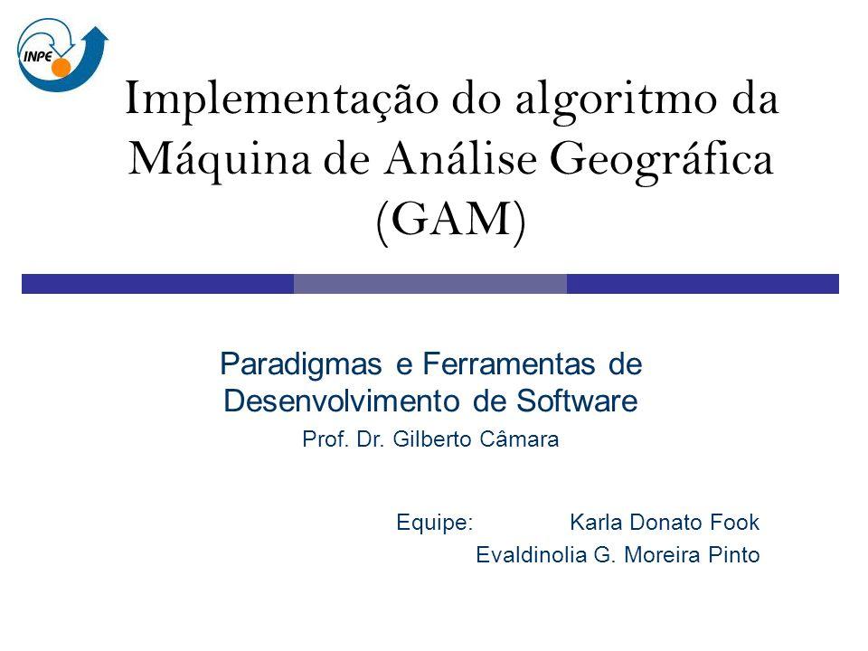 Implementação do algoritmo da Máquina de Análise Geográfica (GAM) Equipe:Karla Donato Fook Evaldinolia G.