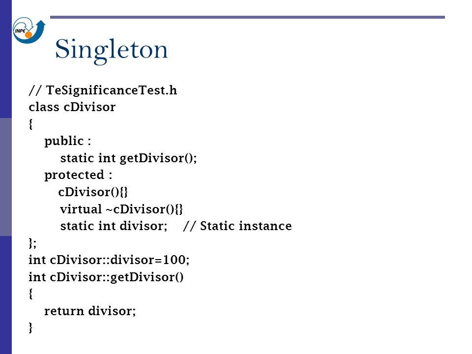 // TeSignificanceTest.h class cDivisor { public : static int getDivisor(); protected : cDivisor(){} virtual ~cDivisor(){} static int divisor; // Static instance }; int cDivisor::divisor=100; int cDivisor::getDivisor() { return divisor; } Singleton