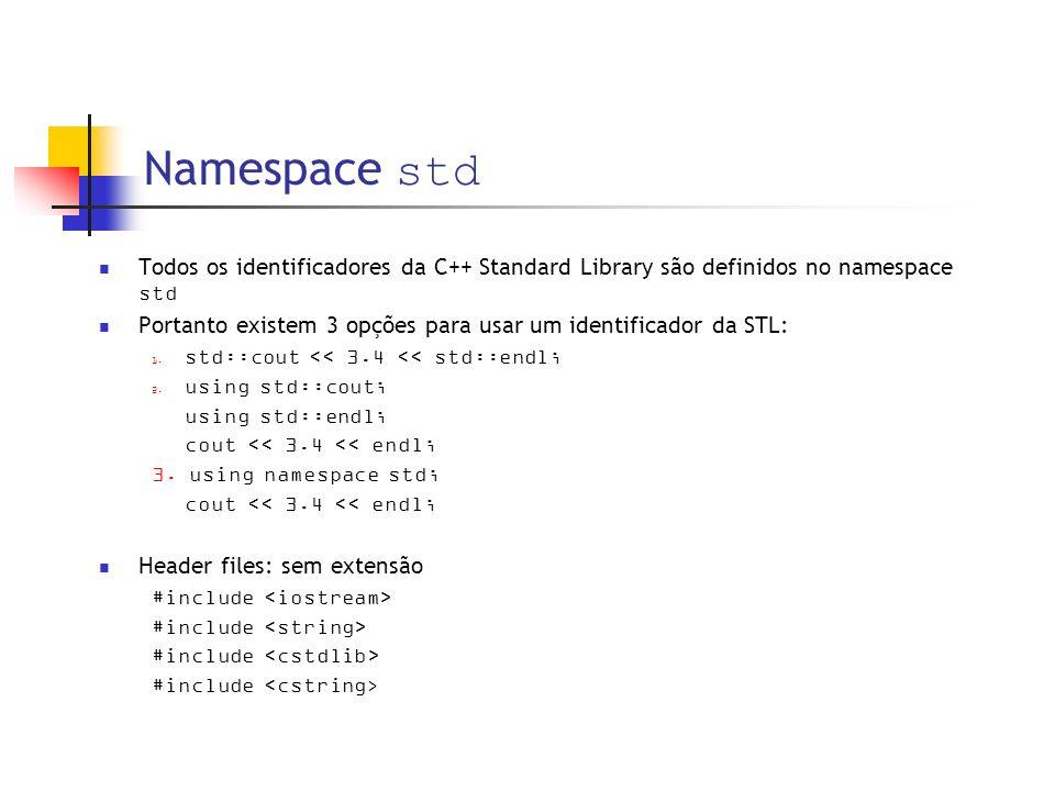 Namespace std Todos os identificadores da C++ Standard Library são definidos no namespace std Portanto existem 3 opções para usar um identificador da STL: std::cout << 3.4 << std::endl; using std::cout; using std::endl; cout << 3.4 << endl; 3.