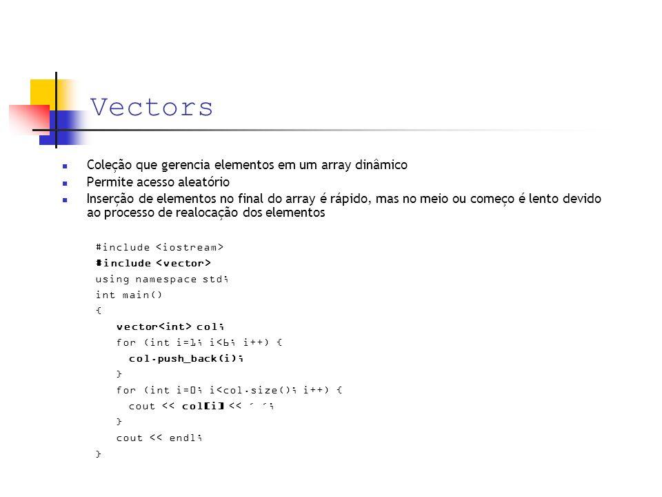 Vectors Coleção que gerencia elementos em um array dinâmico Permite acesso aleatório Inserção de elementos no final do array é rápido, mas no meio ou começo é lento devido ao processo de realocação dos elementos #include using namespace std; int main() { vector col; for (int i=1; i<6; i++) { col.push_back(i); } for (int i=0; i<col.size(); i++) { cout << col[i] << ´ ´; } cout << endl; }