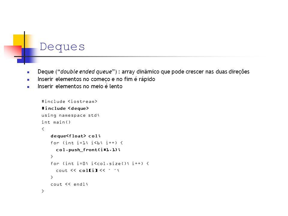 Deques Deque (double ended queue) : array dinâmico que pode crescer nas duas direções Inserir elementos no começo e no fim é rápido Inserir elementos no meio é lento #include using namespace std; int main() { deque col; for (int i=1; i<6; i++) { col.push_front(i*1.1); } for (int i=0; i<col.size(); i++) { cout << col[i] << ´ ´; } cout << endl; }
