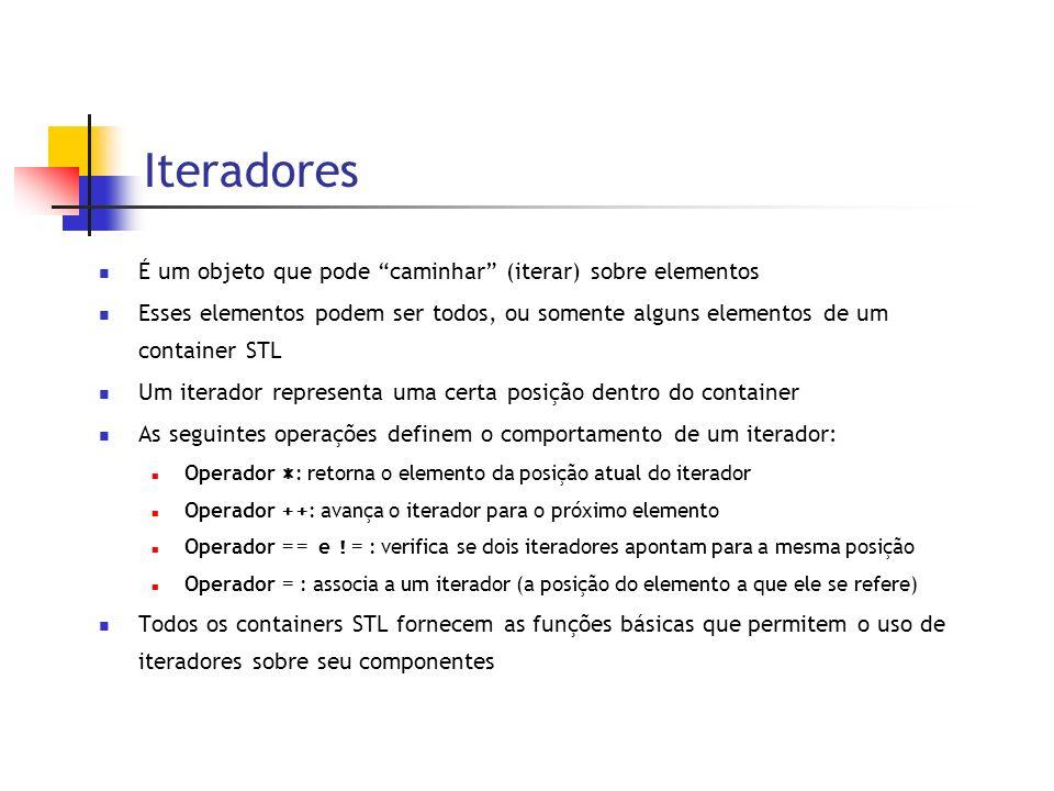 Iteradores É um objeto que pode caminhar (iterar) sobre elementos Esses elementos podem ser todos, ou somente alguns elementos de um container STL Um iterador representa uma certa posição dentro do container As seguintes operações definem o comportamento de um iterador: Operador * : retorna o elemento da posição atual do iterador Operador ++ : avança o iterador para o próximo elemento Operador == e != : verifica se dois iteradores apontam para a mesma posição Operador = : associa a um iterador (a posição do elemento a que ele se refere) Todos os containers STL fornecem as funções básicas que permitem o uso de iteradores sobre seu componentes