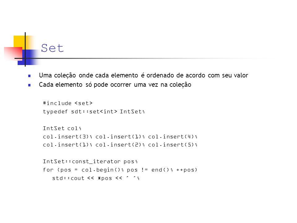 Set Uma coleção onde cada elemento é ordenado de acordo com seu valor Cada elemento só pode ocorrer uma vez na coleção #include typedef sdt::set IntSet; IntSet col; col.insert(3); col.insert(1); col.insert(4); col.insert(1); col.insert(2); col.insert(5); IntSet::const_iterator pos; for (pos = col.begin(); pos != end(); ++pos) std::cout << *pos << ´ ´;