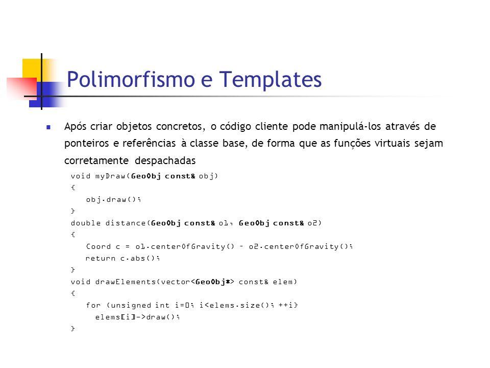 Polimorfismo e Templates Após criar objetos concretos, o código cliente pode manipulá-los através de ponteiros e referências à classe base, de forma que as funções virtuais sejam corretamente despachadas void myDraw(GeoObj const& obj) { obj.draw(); } double distance(GeoObj const& o1, GeoObj const& o2) { Coord c = o1.centerOfGravity() – o2.centerOfGravity(); return c.abs(); } void drawElements(vector const& elem) { for (unsigned int i=0; i<elems.size(); ++i} elems[i]->draw(); }