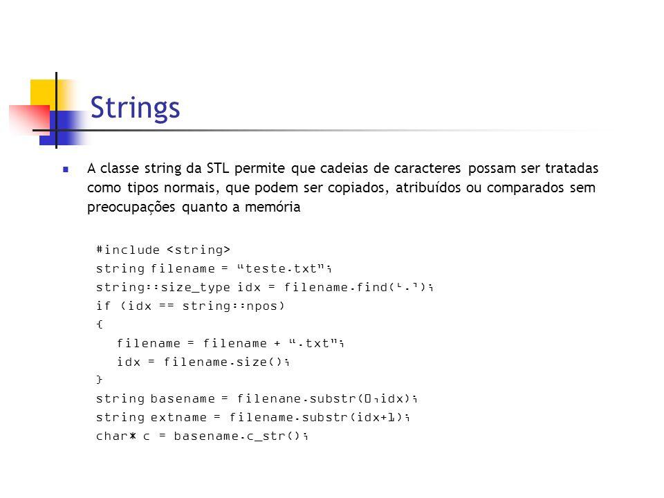 Strings A classe string da STL permite que cadeias de caracteres possam ser tratadas como tipos normais, que podem ser copiados, atribuídos ou comparados sem preocupações quanto a memória #include string filename = teste.txt; string::size_type idx = filename.find(.); if (idx == string::npos) { filename = filename +.txt; idx = filename.size(); } string basename = filenane.substr(0,idx); string extname = filename.substr(idx+1); char* c = basename.c_str();