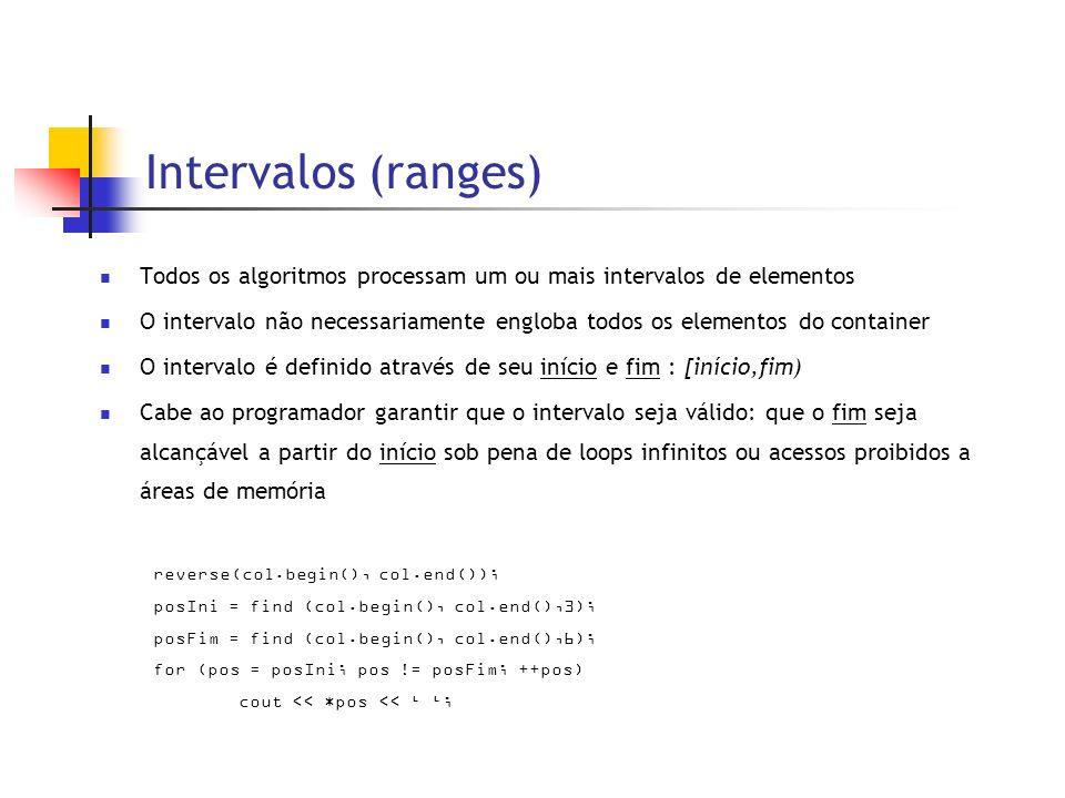 Intervalos (ranges) Todos os algoritmos processam um ou mais intervalos de elementos O intervalo não necessariamente engloba todos os elementos do container O intervalo é definido através de seu início e fim : [início,fim) Cabe ao programador garantir que o intervalo seja válido: que o fim seja alcançável a partir do início sob pena de loops infinitos ou acessos proibidos a áreas de memória reverse(col.begin(), col.end()); posIni = find (col.begin(), col.end(),3); posFim = find (col.begin(), col.end(),6); for (pos = posIni; pos != posFim; ++pos) cout << *pos << ;