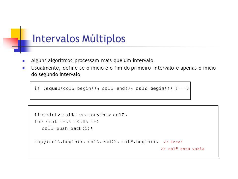 Intervalos Múltiplos Alguns algoritmos processam mais que um intervalo Usualmente, define-se o início e o fim do primeiro intervalo e apenas o início do segundo intervalo if (equal(col1.begin(), col1.end(), col2.begin()) {...} list col1; vector col2; for (int i=1; i<10; i+) col1.push_back(i); copy(col1.begin(), col1.end(), col2.begin(); // Erro.