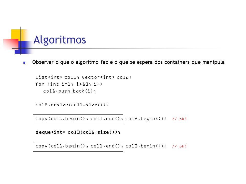 Algoritmos Observar o que o algoritmo faz e o que se espera dos containers que manipula list col1; vector col2; for (int i=1; i<10; i+) col1.push_back(i); col2.resize(col1.size()); copy(col1.begin(), col1.end(), col2.begin()); // ok.