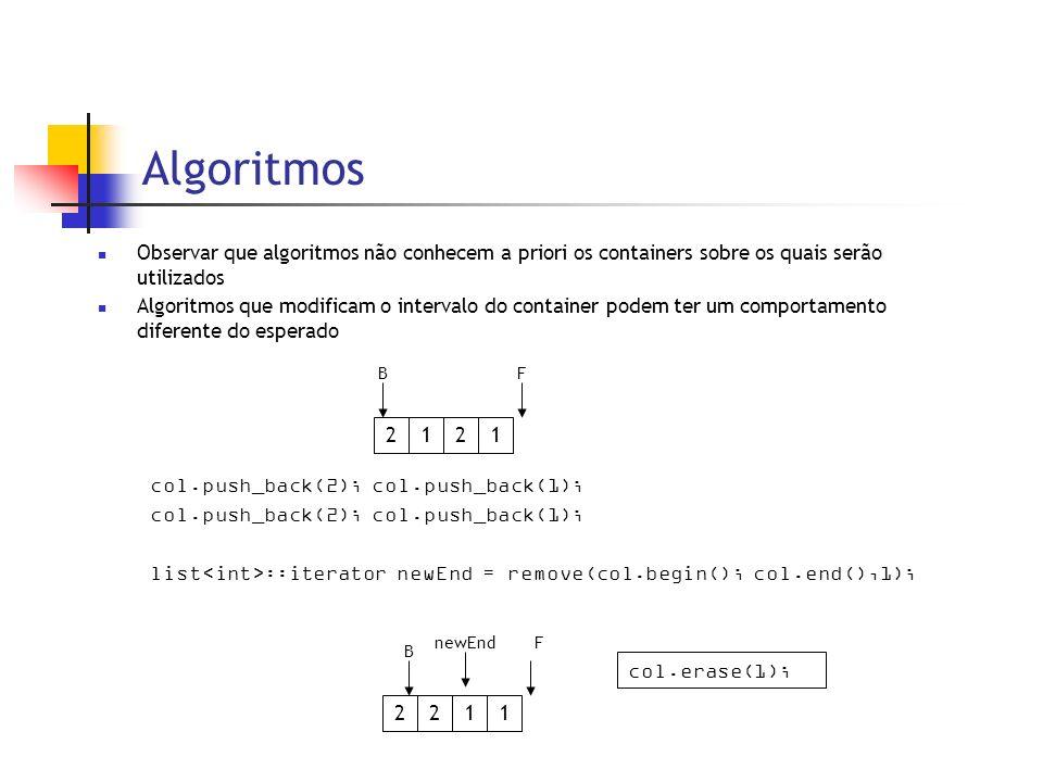 Algoritmos Observar que algoritmos não conhecem a priori os containers sobre os quais serão utilizados Algoritmos que modificam o intervalo do container podem ter um comportamento diferente do esperado col.push_back(2); col.push_back(1); list ::iterator newEnd = remove(col.begin(); col.end(),1); 2121 BF 2211 B FnewEnd col.erase(1);
