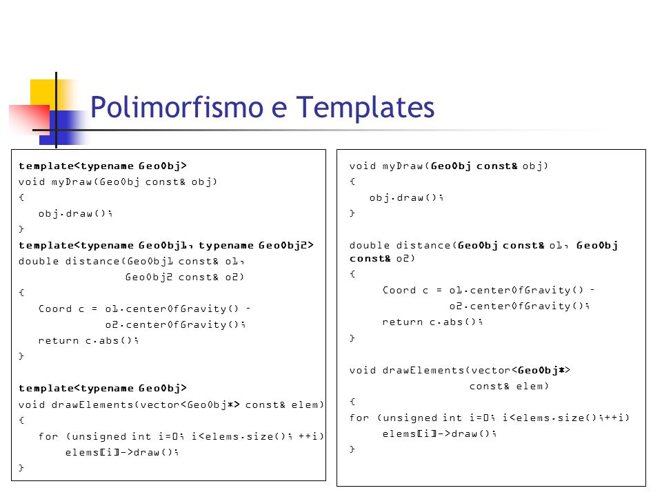 Polimorfismo e Templates void myDraw(GeoObj const& obj) { obj.draw(); } double distance(GeoObj const& o1, GeoObj const& o2) { Coord c = o1.centerOfGra