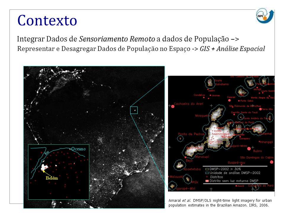 Contexto Sensoriamento Remoto Integrar Dados de Sensoriamento Remoto a dados de População –> GIS + Análise Espacial Representar e Desagregar Dados de