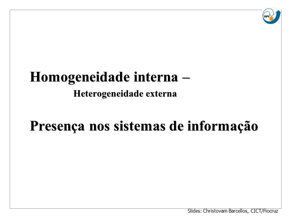 Homogeneidade interna – Heterogeneidade externa Presença nos sistemas de informação Slides: Christovam Barcellos, CICT/Fiocruz