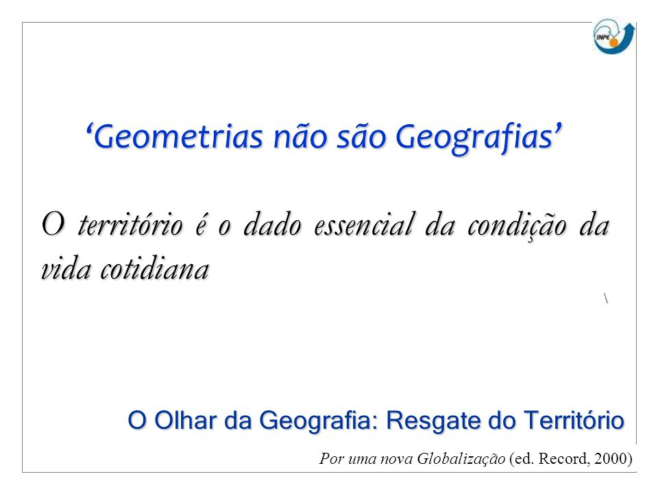 Geometrias não são Geografias O território é o dado essencial da condição da vida cotidiana \ Por uma nova Globalização (ed. Record, 2000) O Olhar da
