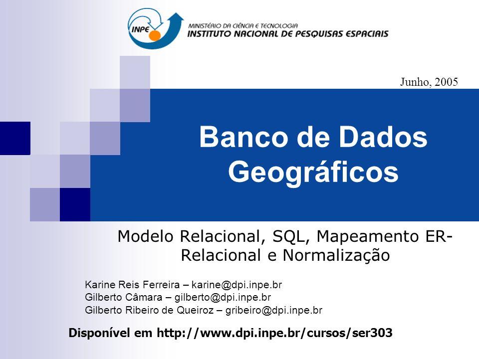 Banco de Dados Geográficos Modelo Relacional, SQL, Mapeamento ER- Relacional e Normalização Disponível em http://www.dpi.inpe.br/cursos/ser303 Junho,