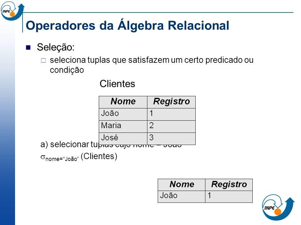 Operadores da Álgebra Relacional Seleção: seleciona tuplas que satisfazem um certo predicado ou condição Clientes a) selecionar tuplas cujo nome = Joã