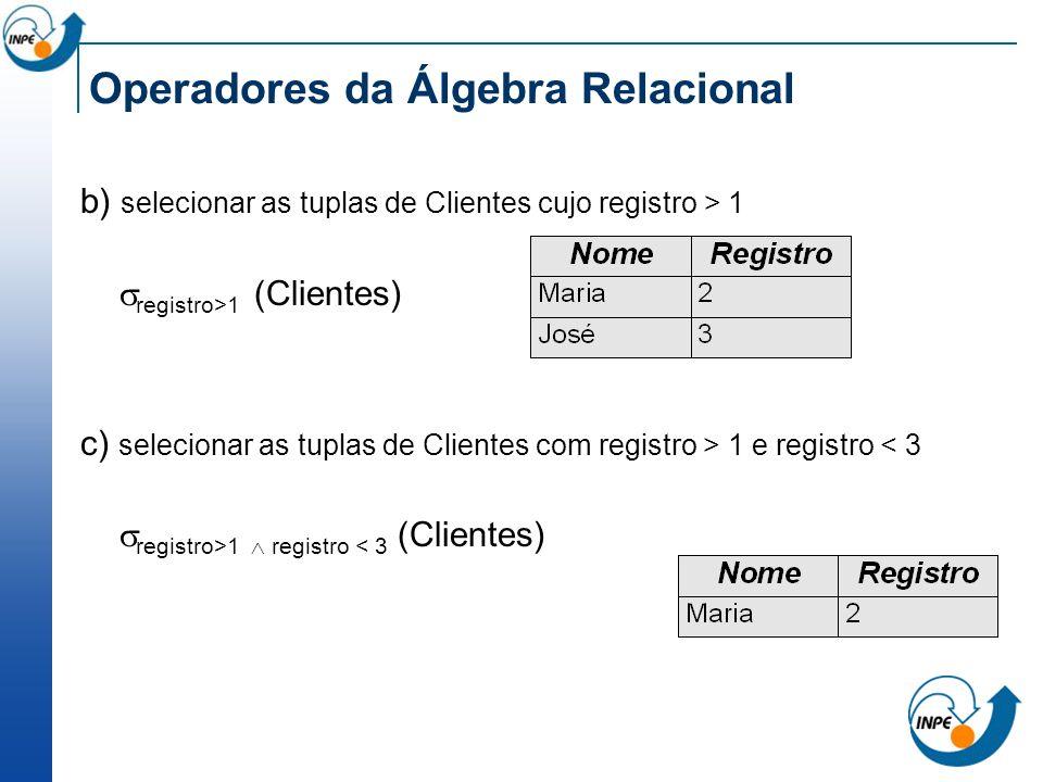 Operadores da Álgebra Relacional b) selecionar as tuplas de Clientes cujo registro > 1 registro>1 (Clientes) c) selecionar as tuplas de Clientes com r