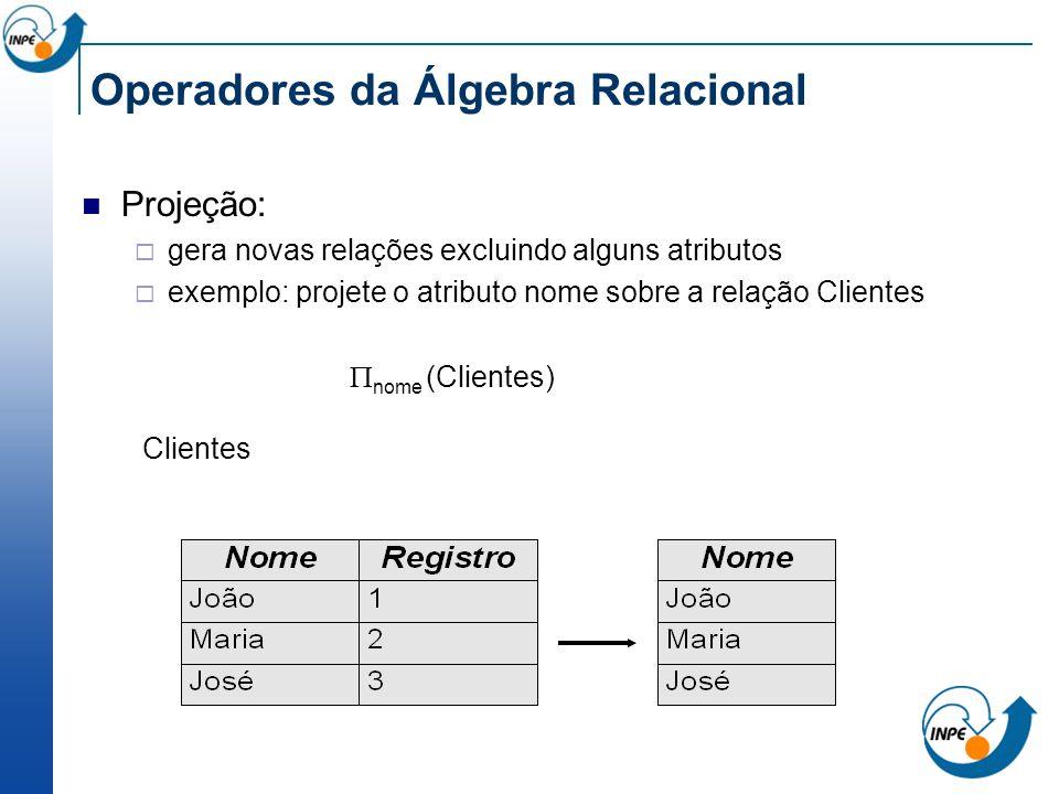 Operadores da Álgebra Relacional Projeção: gera novas relações excluindo alguns atributos exemplo: projete o atributo nome sobre a relação Clientes no