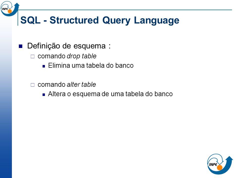 SQL - Structured Query Language Definição de esquema : comando drop table Elimina uma tabela do banco comando alter table Altera o esquema de uma tabe