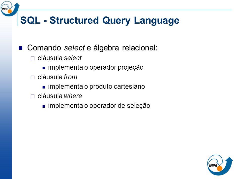 SQL - Structured Query Language Comando select e álgebra relacional: cláusula select implementa o operador projeção cláusula from implementa o produto