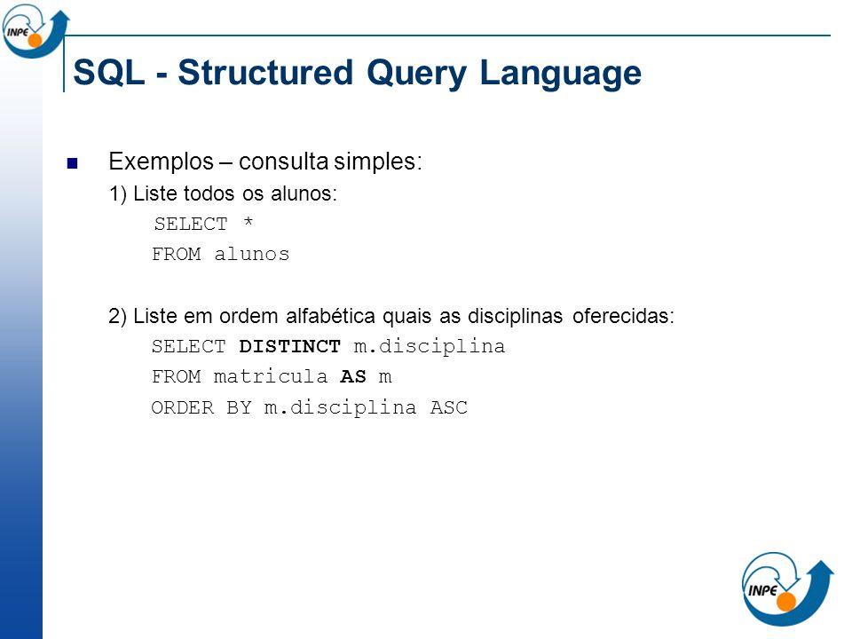 SQL - Structured Query Language Exemplos – consulta simples: 1) Liste todos os alunos: SELECT * FROM alunos 2) Liste em ordem alfabética quais as disc